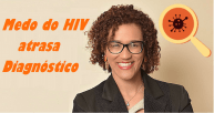 Medo do HIV atrasa o diagnóstico